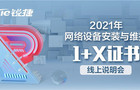 2021年网络设备安装与维护1+X证书线上说明会来了